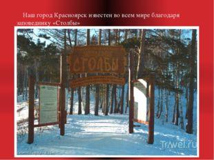 Наш город Красноярск известен во всем мире благодаря заповеднику «Столбы»