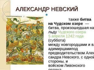 АЛЕКСАНДР НЕВСКИЙ Ледо́вое побо́ищетакжебитва на Чудском озере— битва, пр