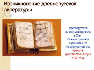 Возникновение древнерусской литературы Древнерусская литература возникла в XI