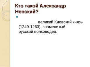 Кто такой Александр Невский? Алекса́ндр Яросла́вич Не́вскийвеликий Киевский