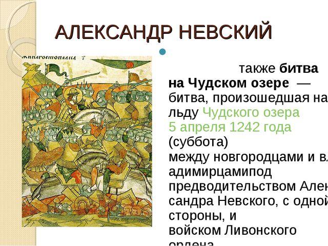 АЛЕКСАНДР НЕВСКИЙ Ледо́вое побо́ищетакжебитва на Чудском озере— битва, пр...