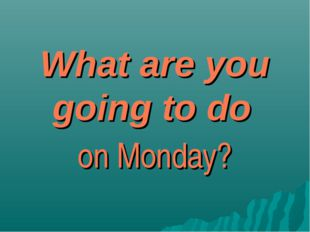 What are you going to do on Monday?