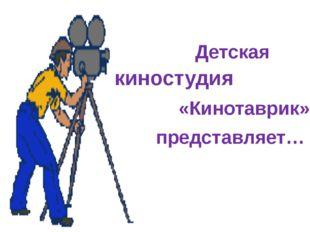 Детская киностудия «Кинотаврик» представляет…