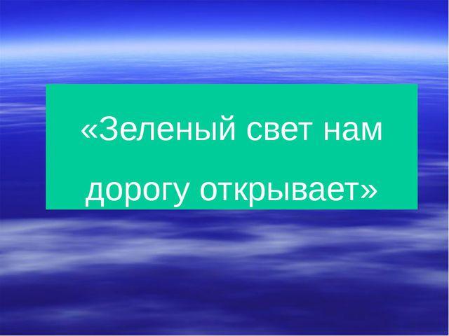 «Зеленый свет нам дорогу открывает»