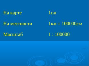 На карте 1см На местности1км = 100000см Масштаб 1 : 100000