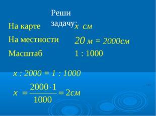 Реши задачу: х : 2000 = 1 : 1000 На карте х см На местности20 м = 2000см Ма