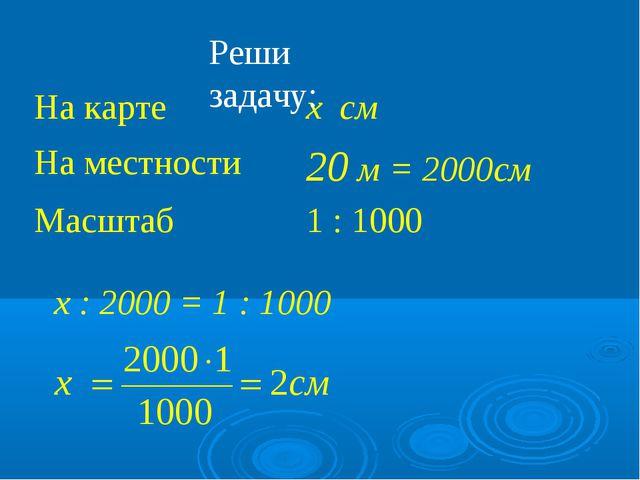 Реши задачу: х : 2000 = 1 : 1000 На карте х см На местности20 м = 2000см Ма...