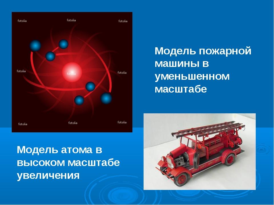 Модель пожарной машины в уменьшенном масштабе Модель атома в высоком масштабе...