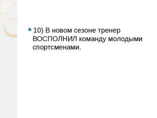 10) В новом сезоне тренер ВОСПОЛНИЛ команду молодыми спортсменами.