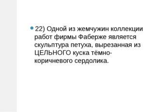 22) Одной из жемчужин коллекции работ фирмы Фаберже является скульптура петух