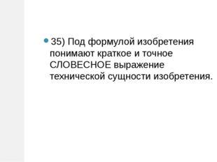 35)Под формулой изобретения понимают краткое и точное СЛОВЕСНОЕ выражение те