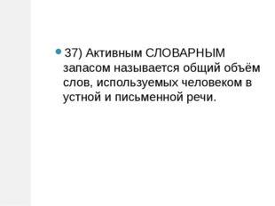 37) Активным СЛОВАРНЫМ запасом называется общий объём слов, используемых чело