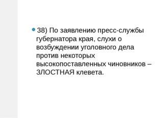 38) По заявлению пресс-службы губернатора края, слухи о возбуждении уголовног