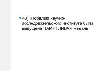 40) К юбилею научно-исследовательского института была выпущена ПАМЯТЛИВАЯ мед