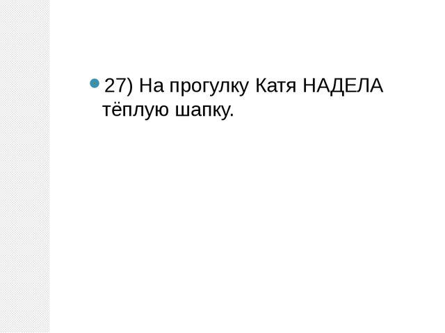 27) На прогулку Катя НАДЕЛА тёплую шапку.