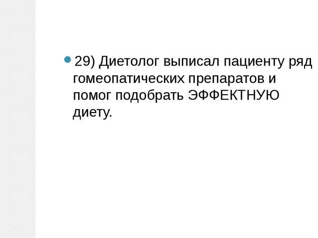 29) Диетолог выписал пациенту ряд гомеопатических препаратов и помог подобрат...