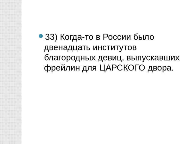 33)Когда-то в России было двенадцать институтов благородных девиц, выпускавш...