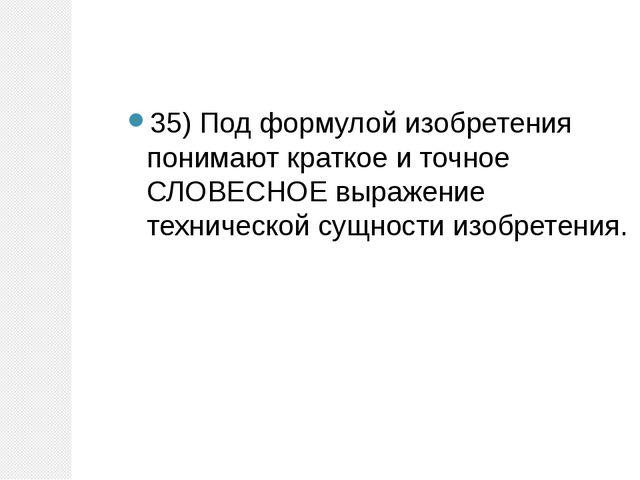 35)Под формулой изобретения понимают краткое и точное СЛОВЕСНОЕ выражение те...