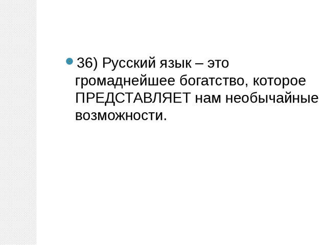 36) Русский язык – это громаднейшее богатство, которое ПРЕДСТАВЛЯЕТ нам необы...