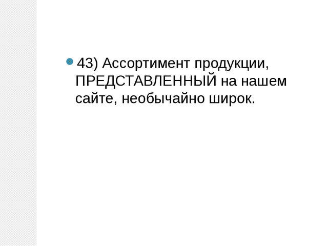43) Ассортимент продукции, ПРЕДСТАВЛЕННЫЙ на нашем сайте, необычайно широк.
