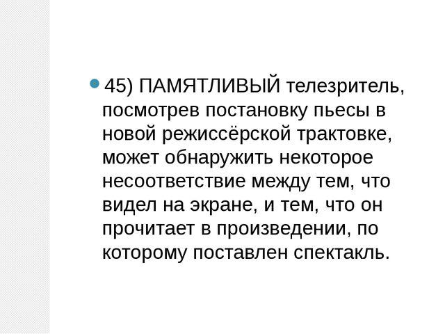 45) ПАМЯТЛИВЫЙ телезритель, посмотрев постановку пьесы в новой режиссёрской т...