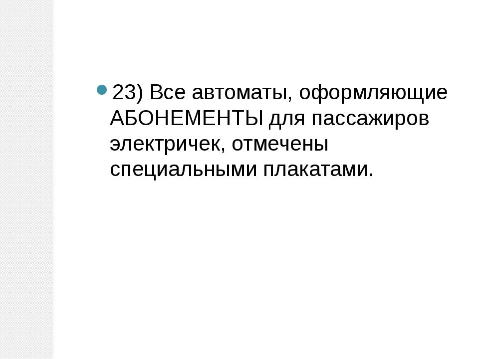 23) Все автоматы, оформляющие АБОНЕМЕНТЫ для пассажиров электричек, отмечены...