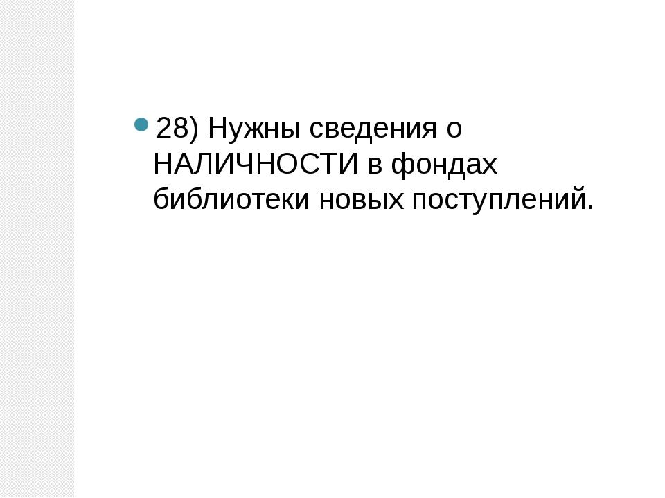 28) Нужны сведения о НАЛИЧНОСТИ в фондах библиотеки новых поступлений.