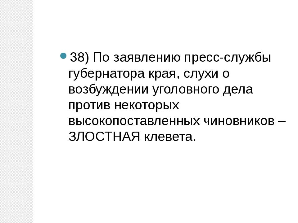 38) По заявлению пресс-службы губернатора края, слухи о возбуждении уголовног...