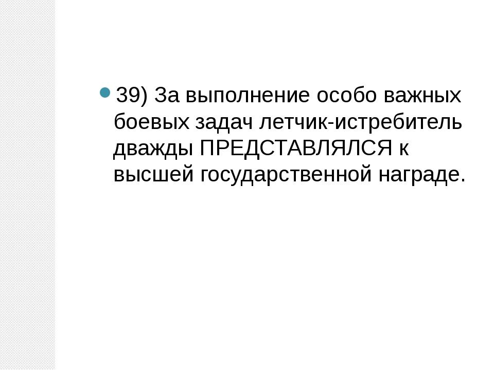 39) За выполнение особо важных боевых задач летчик-истребитель дважды ПРЕДСТА...