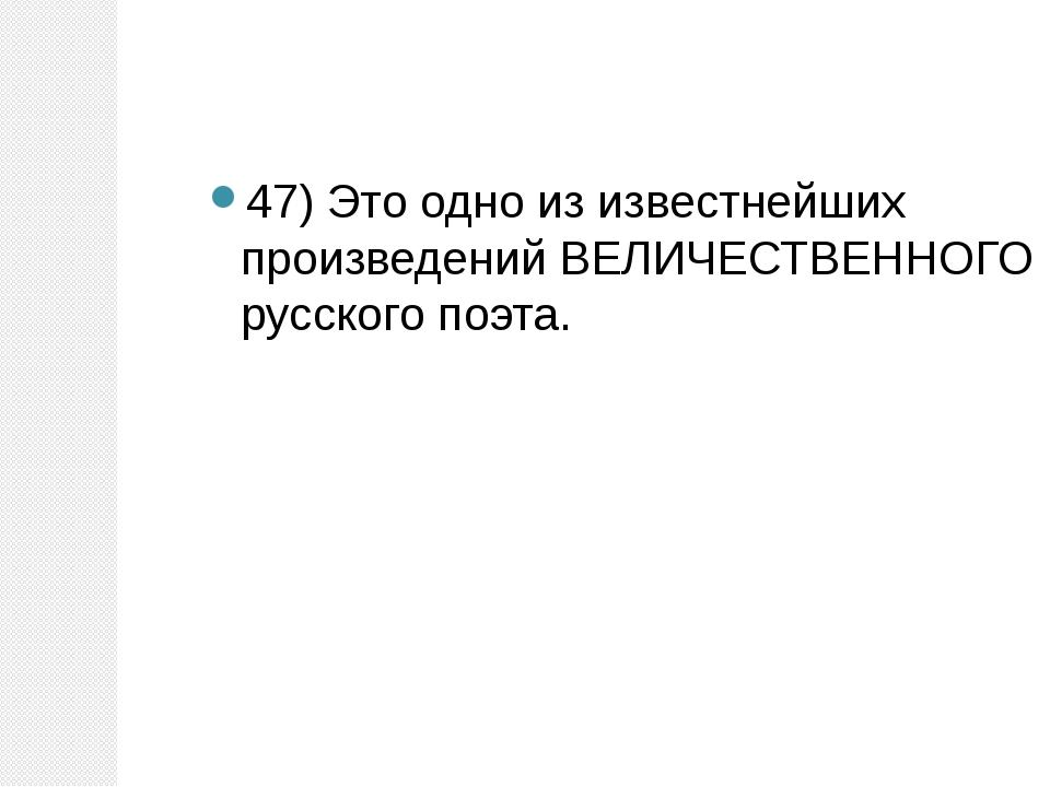 47) Это одно из известнейших произведений ВЕЛИЧЕСТВЕННОГО русского поэта.