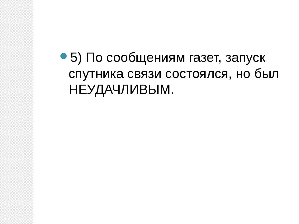 5) По сообщениям газет, запуск спутника связи состоялся, но был НЕУДАЧЛИВЫМ.