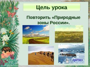 Цель урока Повторить «Природные зоны России».