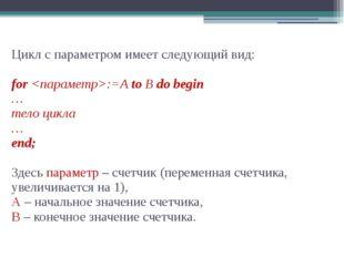 Цикл с параметром имеет следующий вид: for :=A to B do begin … тело цикла … e