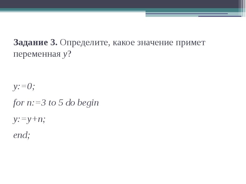 Задание 3. Определите, какое значение примет переменная y? y:=0; for n:=3 to...