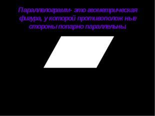 Параллелограмм- это геометрическая фигура, у которой противоположные стороны