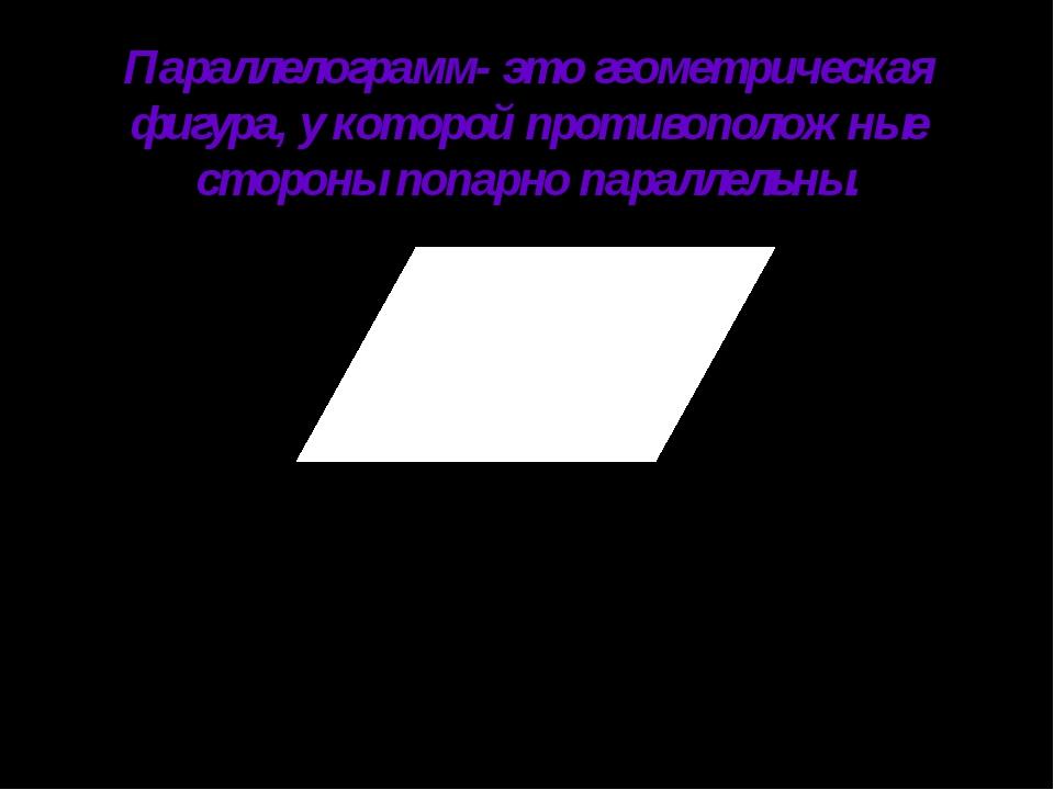 Параллелограмм- это геометрическая фигура, у которой противоположные стороны...