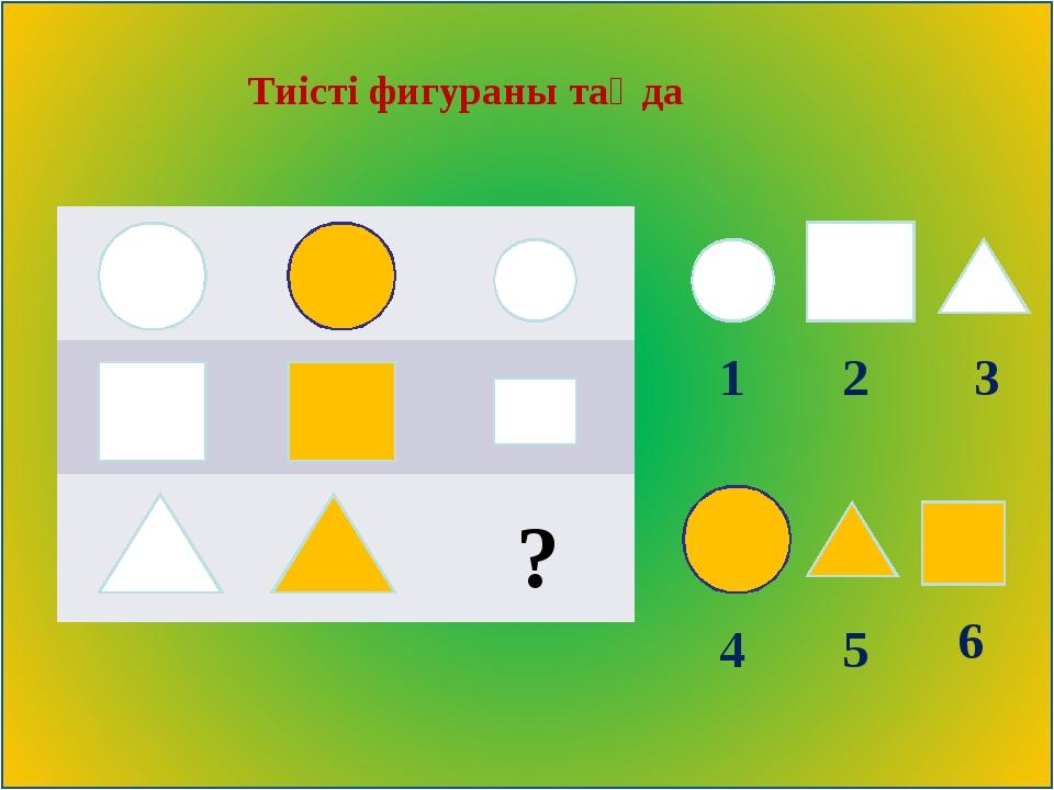 Тиісті фигураны таңда 3 2 1 4 5 6    ?