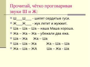 Прочитай, чётко проговаривая звуки Ш и Ж: Ш___Ш___ - шипят сердитые гуси. Ж__