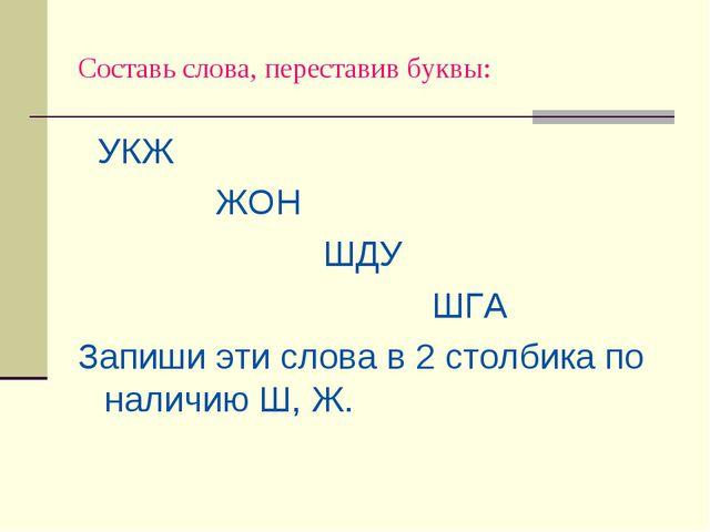 Составь слова, переставив буквы: УКЖ ЖОН ШДУ ШГА Запиши эти слова в 2 столбик...