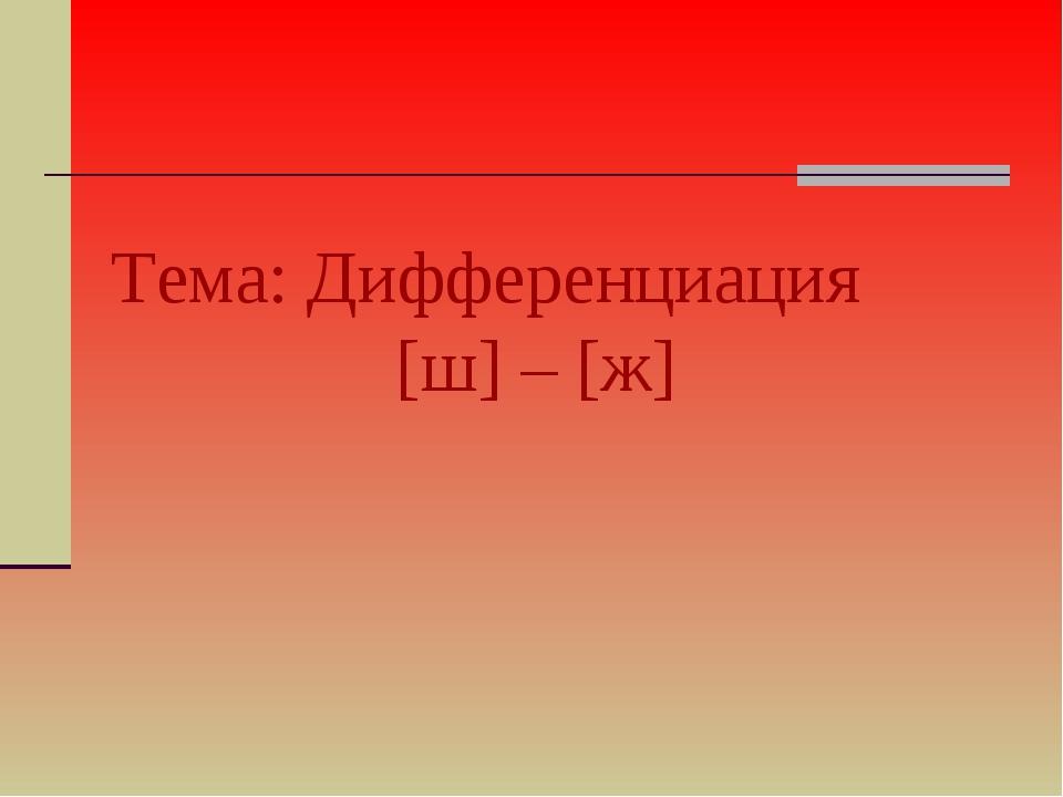 Тема: Дифференциация  [ш] – [ж]