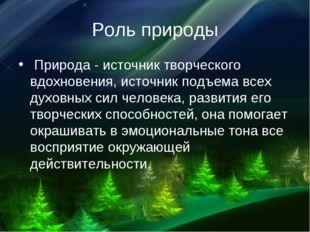 Роль природы Природа - источник творческого вдохновения, источник подъема вс