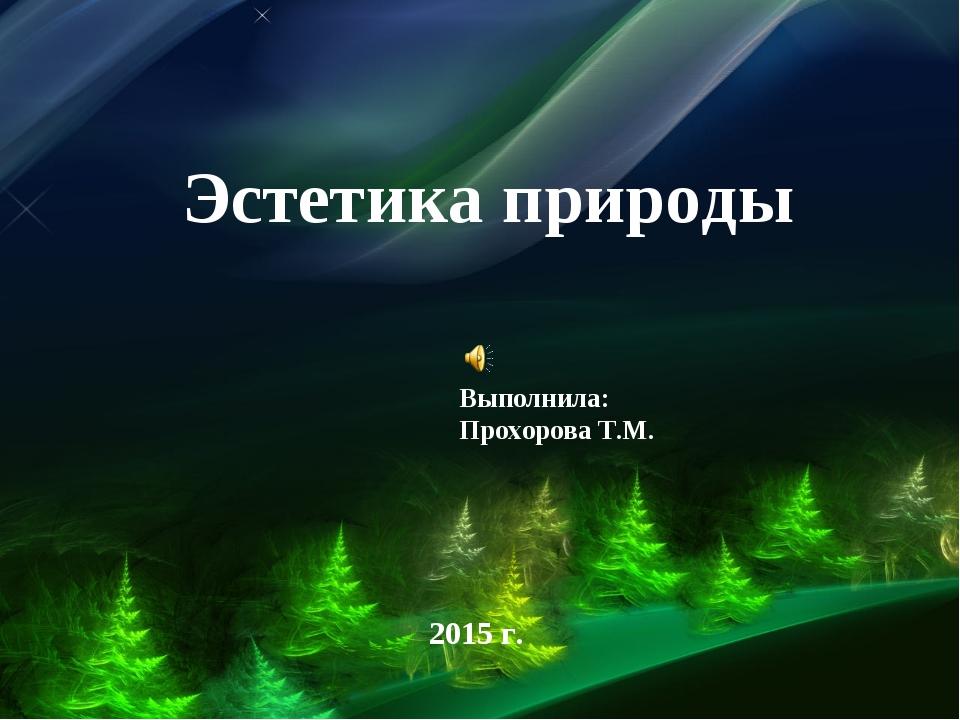 Эстетика природы Выполнила: Прохорова Т.М. 2015 г.