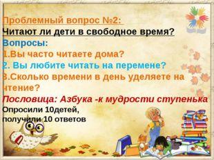 Проблемный вопрос №2: Читают ли дети в свободное время? Вопросы: 1.Вы часто ч