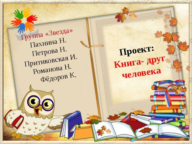 Проект: Книга- друг человека Группа «Звезда» Пахнина Н. Петрова Н. Притиковск...