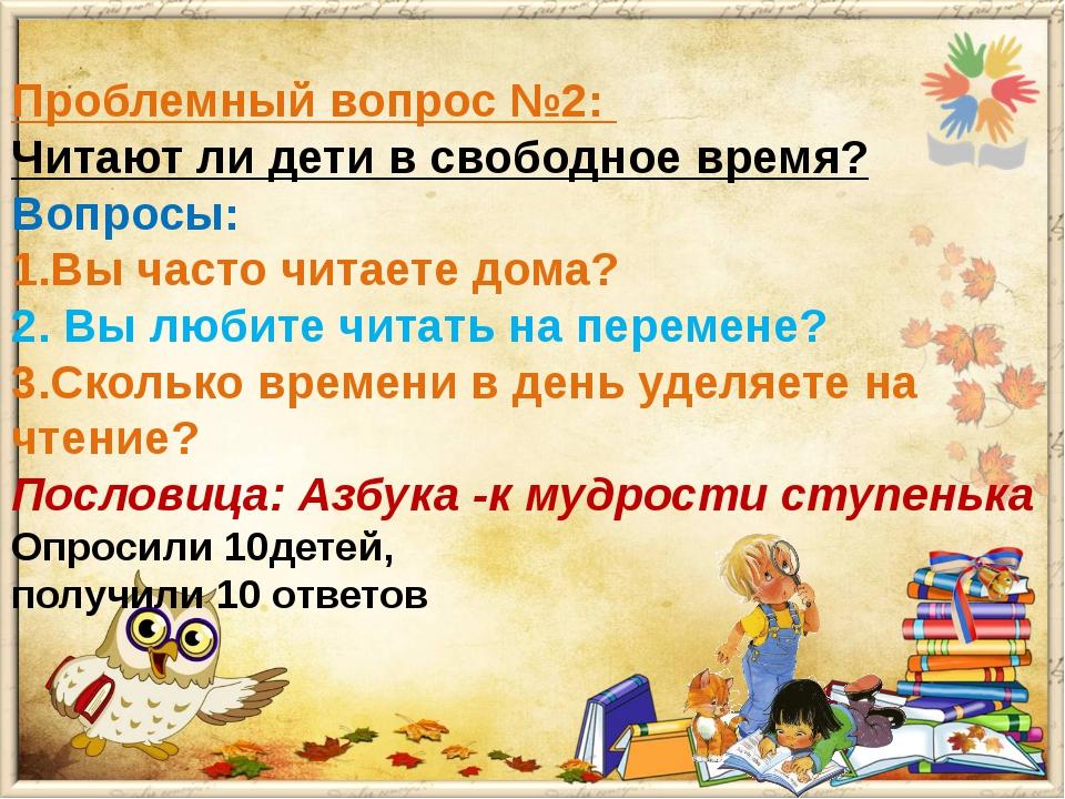 Проблемный вопрос №2: Читают ли дети в свободное время? Вопросы: 1.Вы часто ч...
