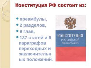 Конституция РФ состоит из: преамбулы, 2 разделов, 9 глав, 137 статей и 9 пара