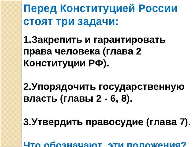 Перед Конституцией России стоят три задачи: 1.Закрепить и гарантировать права...