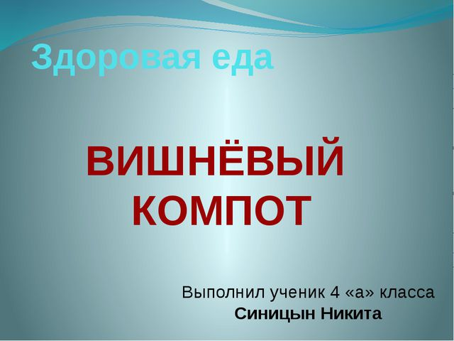 Здоровая еда ВИШНЁВЫЙ КОМПОТ Выполнил ученик 4 «а» класса Синицын Никита