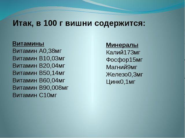 Итак, в 100 г вишни содержится: Минералы Калий173мг Фосфор15мг Магний9мг Желе...
