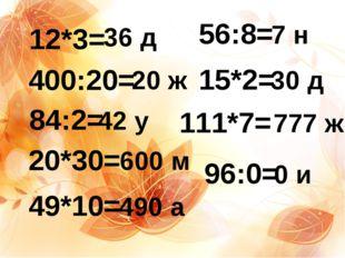 12*3= 400:20= 84:2= 20*30= 49*10= 56:8= 15*2= 111*7= 96:0= 36 д 20 ж 42 у 600